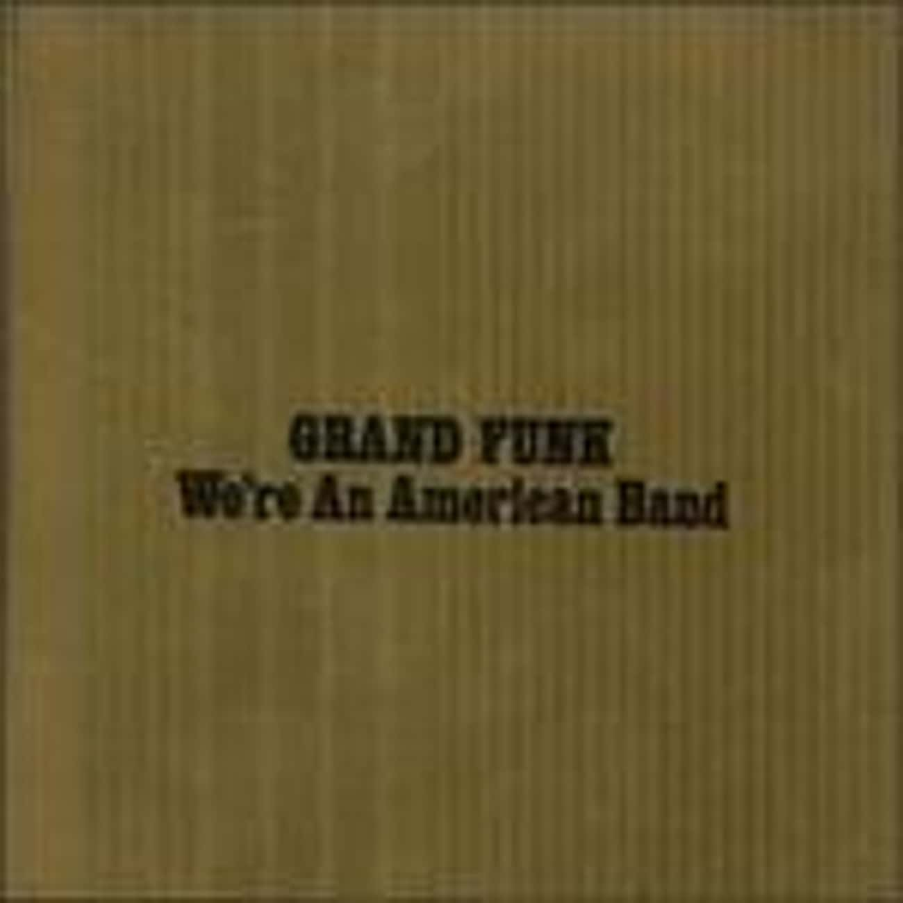 We're an American Band is listed (or ranked) 4 on the list The Best Grand Funk Railroad Albums of All Time