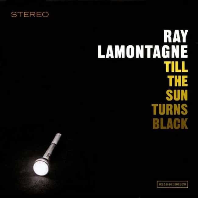 Till the Sun Turns Black... is listed (or ranked) 2 on the list The Best Ray LaMontagne Albums, Ranked