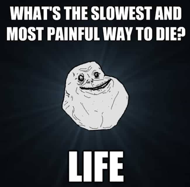 The Slowest, Most Painful Way ... is listed (or ranked) 3 on the list The Best Forever Alone Memes: Valentine's Day Edition