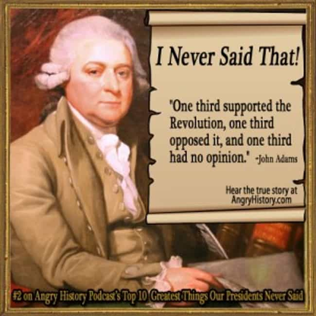 John Adams and the Three Third... is listed (or ranked) 2 on the list Famous US Presidential Quotes That No President Ever Said