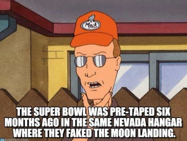 The Super Bowl Is Taped Six Mo... is listed (or ranked) 4 on the list Dale Gribble's Craziest Conspiracy Theories on King of the Hill
