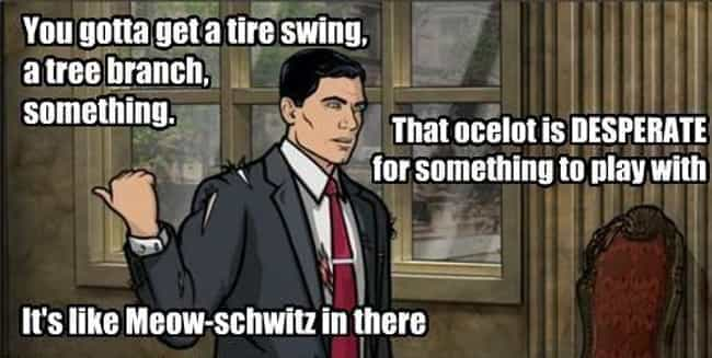 Cat Got Your Tongue? is listed (or ranked) 11 on the list The Greatest Sterling Archer Quotes