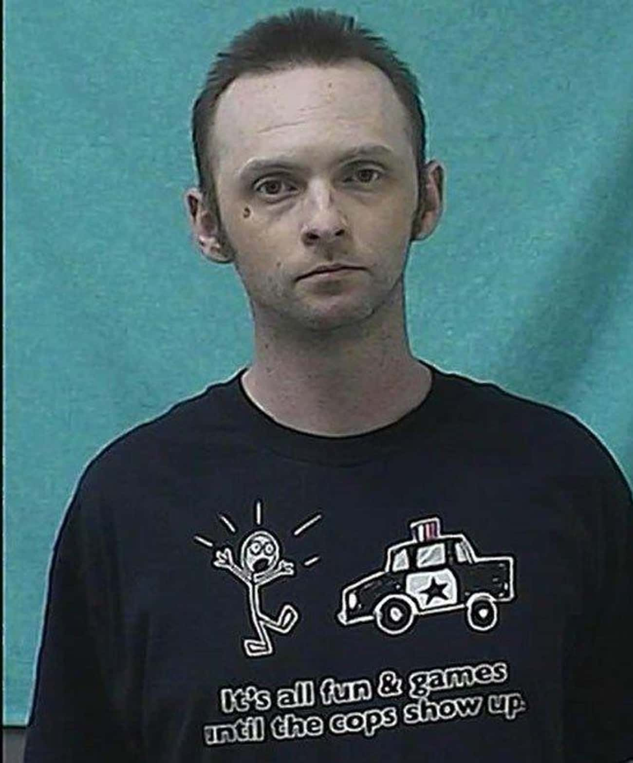 It's All Fun And Games Until T is listed (or ranked) 1 on the list People Who Couldn't Have Known They'd Be Wearing The Perfect Shirt For Their Mugshot