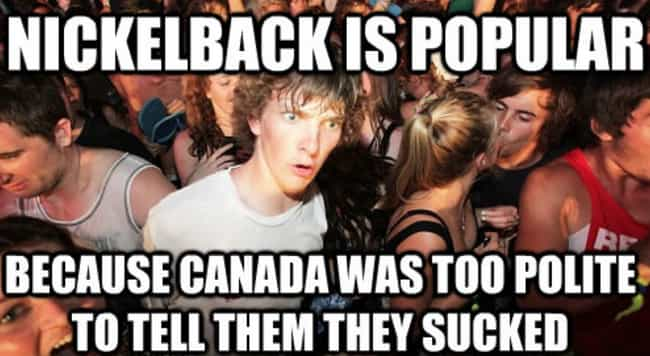 Blame Canada is listed (or ranked) 1 on the list Nickelback Memes That Pour Fuel On The Fire Of The Most Hated Band On Earth