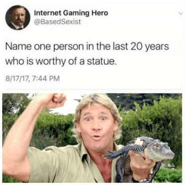 He Deserves His Own Statue is listed (or ranked) 1 on the list Wholesome Steve Irwin Memes That Prove He Was Too Good For This World