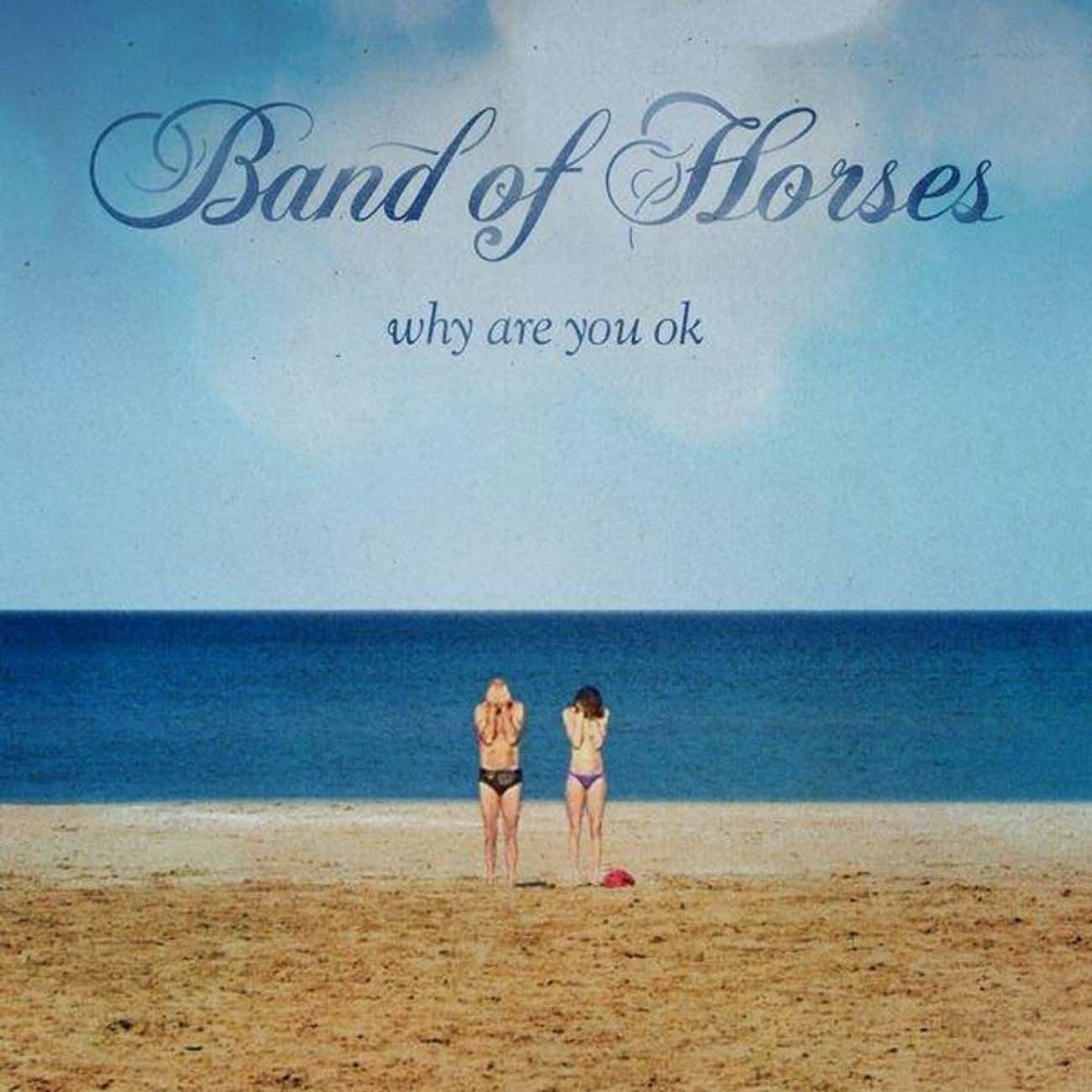 Why Are You OK is listed (or ranked) 3 on the list The Best Band of Horses Albums, Ranked