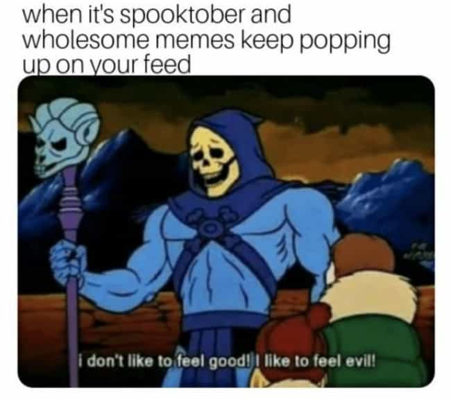 I Like To Feel Evil is listed (or ranked) 1 on the list 19 Memes For People Unreasonably Obsessed With Halloween Season