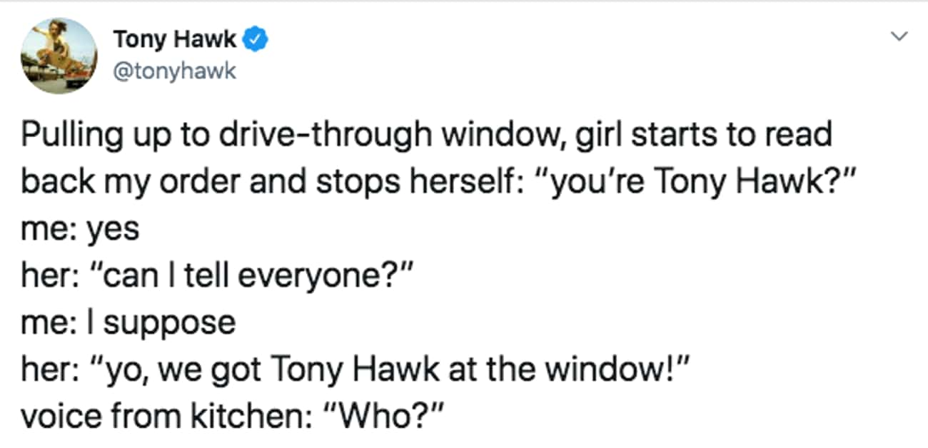 Who Doesn't Know Tony Hawk?! is listed (or ranked) 1 on the list 29 Tweets That Prove Tony Hawk Is One Of The Funniest People To Follow