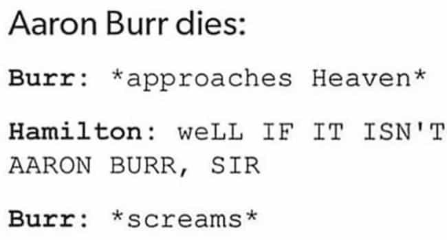 Burr In Heaven is listed (or ranked) 3 on the list 27 'Hamilton' Memes That Only Real Fans Of The Musical Will Appreciate