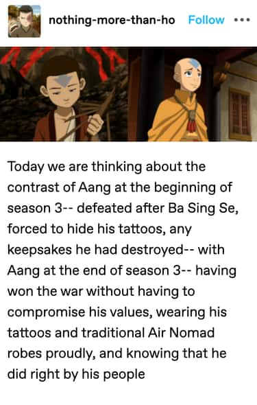 Aang chose to do right by his people by winning the war without compromising his values, wearing his tattoos and traditional Air Nomad robes proudly