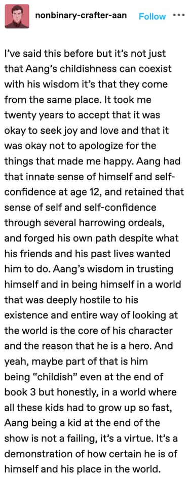 Pro-Aang: 21 Posts That Made Us Regret Ignoring His Character Arc. Aang's character is shown to be both childish and wise as he trusts himself and shows an immense amount of self-confidence at the same time