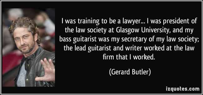 Gerard Butler is listed (or ranked) 2 on the list 29 Famous People Who Went to Law School